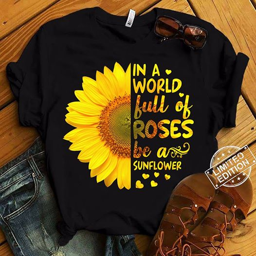 In A World Full Of Roses Be A Sunflower Slogans T Shirts Size S-5XL